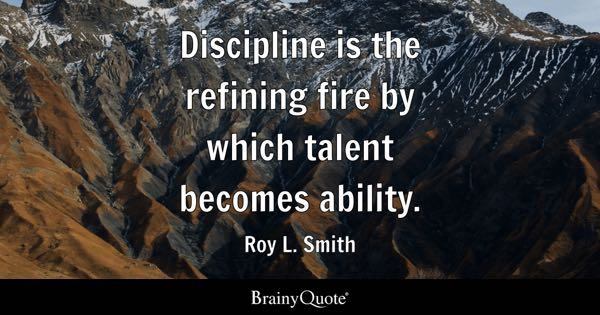 Discipline is the refining fire by which talent becomes ability. - Roy L. Smith
