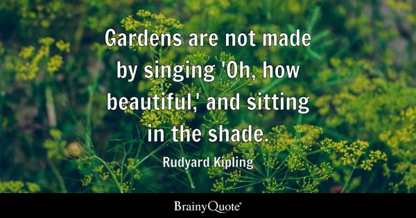 Gardens are not made by singing 'Oh, how beautiful,' and sitting in the shade. - Rudyard Kipling