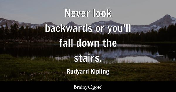 Never look backwards or you'll fall down the stairs. - Rudyard Kipling