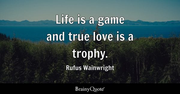 Life Is A Game And True Love Is A Trophy.   Rufus Wainwright