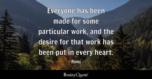 Everyone has been made for some particular work, and the desire for that work has been put in every heart. - Rumi
