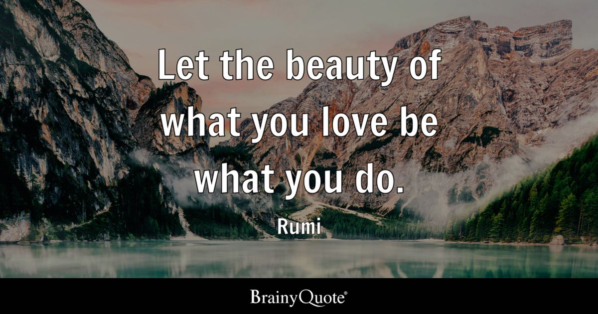 Rumi Let The Beauty Of What You Love Be What You Do