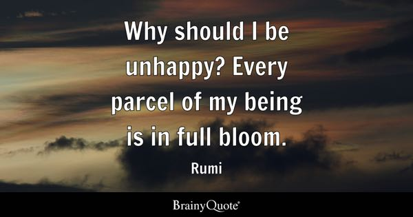 Why should I be unhappy? Every parcel of my being is in full bloom. - Rumi