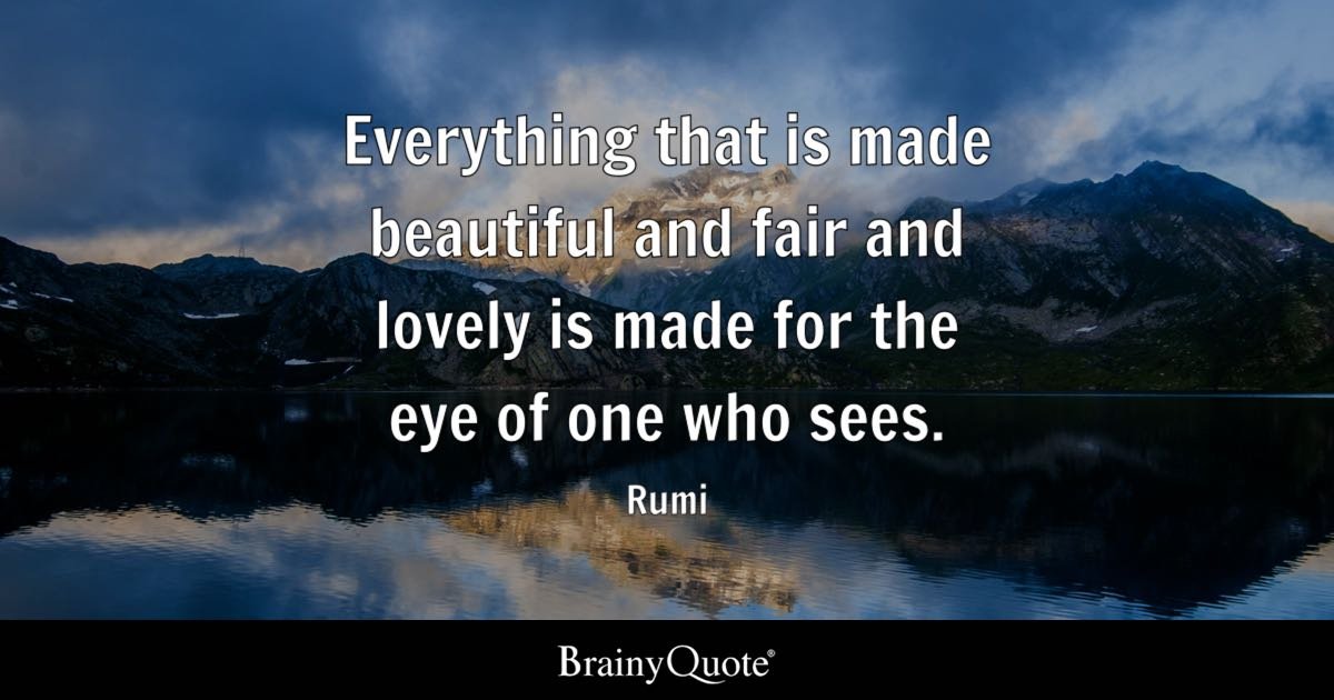 Everything that is made beautiful and fair and lovely is made for the eye of one who sees. - Rumi