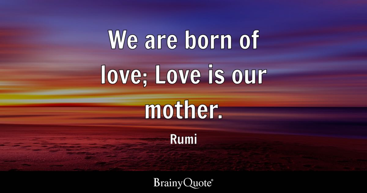 Rumi Quotes Inspiration We Are Born Of Love Love Is Our Mother Rumi BrainyQuote