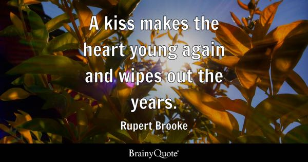 A kiss makes the heart young again and wipes out the years. - Rupert Brooke