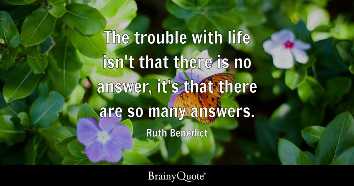 The trouble with life isn't that there is no answer, it's that there are so many answers. - Ruth Benedict