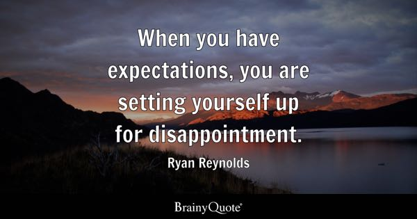 When you have expectations, you are setting yourself up for disappointment. - Ryan Reynolds