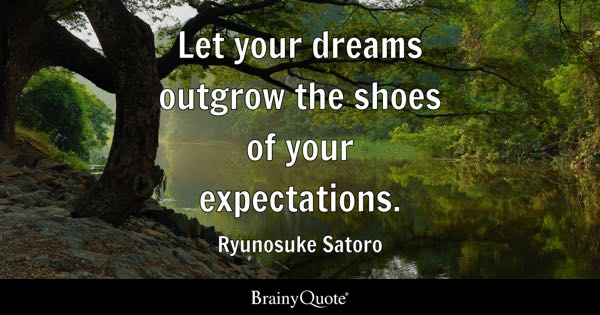 Let your dreams outgrow the shoes of your expectations. - Ryunosuke Satoro