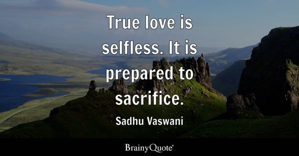 True love is selfless. It is prepared to sacrifice. - Sadhu Vaswani