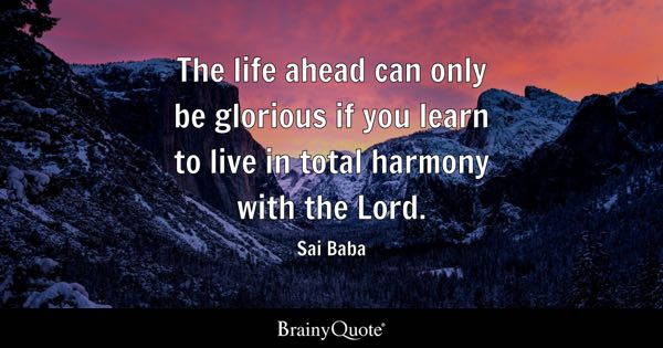 The life ahead can only be glorious if you learn to live in total harmony with the Lord. - Sai Baba