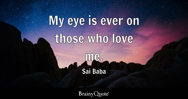 My Eye Is Ever On Those Who Love Me.   Sai Baba