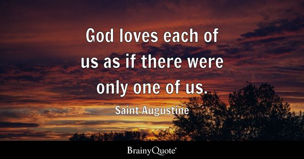 God loves each of us as if there were only one of us. - Saint Augustine