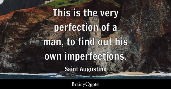 This is the very perfection of a man, to find out his own imperfections. - Saint Augustine