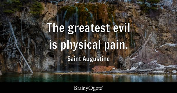 The Greatest Evil Is Physical Pain.   Saint Augustine