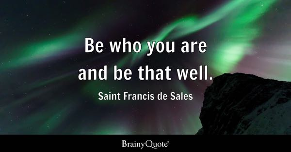 Be who you are and be that well. - Saint Francis de Sales