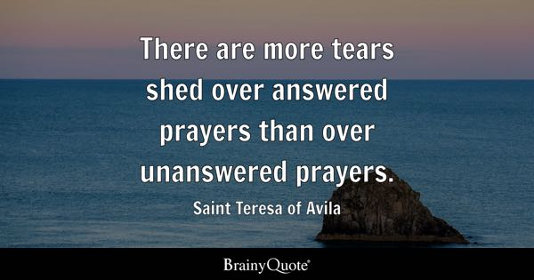 There are more tears shed over answered prayers than over unanswered prayers. - Saint Teresa of Avila