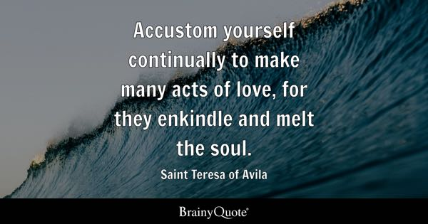 Accustom yourself continually to make many acts of love, for they enkindle and melt the soul. - Saint Teresa of Avila