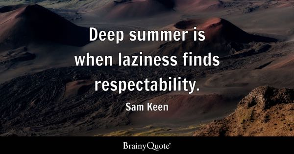 Deep summer is when laziness finds respectability. - Sam Keen