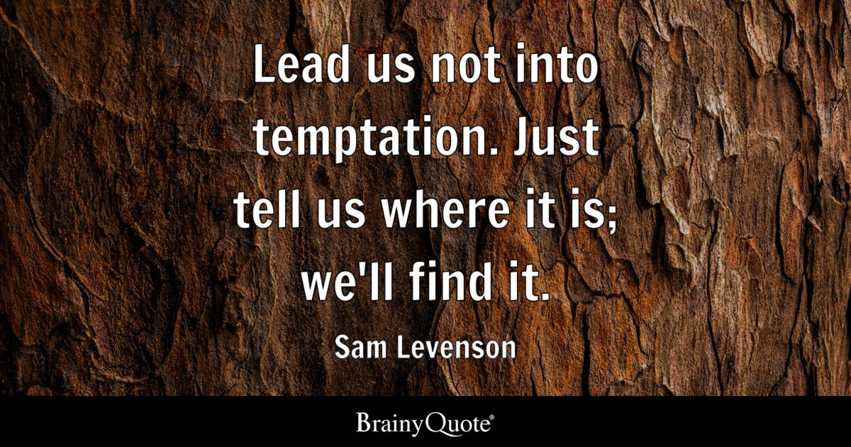 Lead us not into temptation. Just tell us where it is; we'll find it. - Sam Levenson