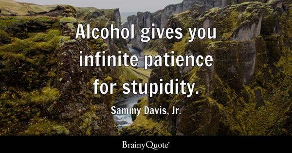 Alcohol gives you infinite patience for stupidity. - Sammy Davis, Jr.