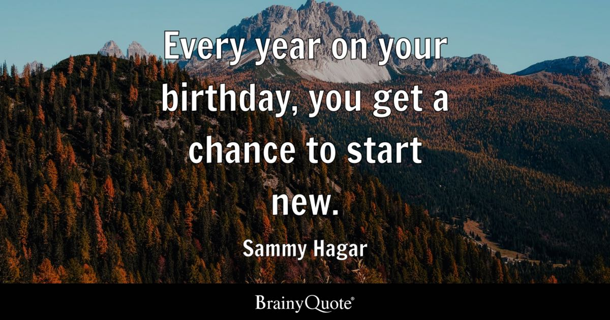 quote every year on your birthday you get a chance to start new sammy
