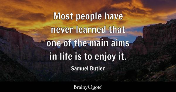 Most people have never learned that one of the main aims in life is to enjoy it. - Samuel Butler