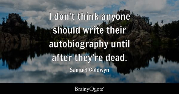 I don't think anyone should write their autobiography until after they're dead. - Samuel Goldwyn