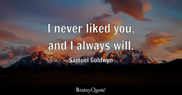 I never liked you, and I always will. - Samuel Goldwyn