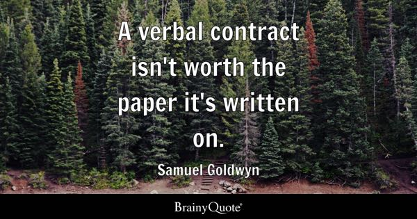A verbal contract isn't worth the paper it's written on. - Samuel Goldwyn
