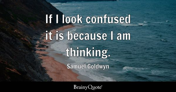 If I look confused it is because I am thinking. - Samuel Goldwyn