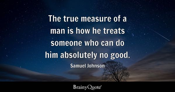 The true measure of a man is how he treats someone who can do him absolutely no good. - Samuel Johnson