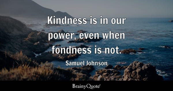 Kindness is in our power, even when fondness is not. - Samuel Johnson
