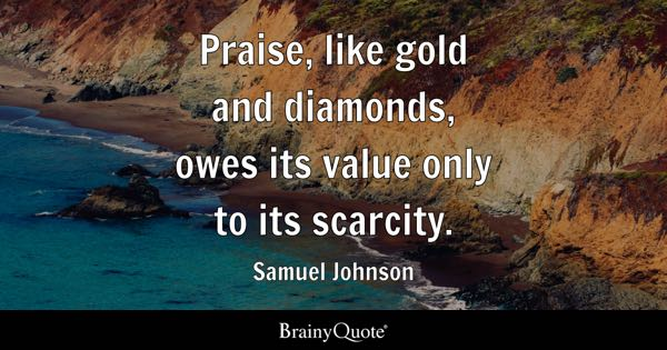 Praise, like gold and diamonds, owes its value only to its scarcity. - Samuel Johnson