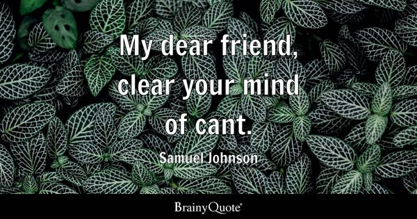 My dear friend, clear your mind of cant. - Samuel Johnson