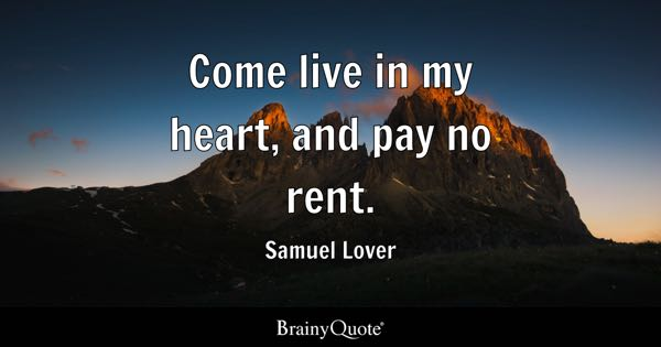 Come live in my heart, and pay no rent. - Samuel Lover