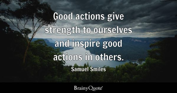Good actions give strength to ourselves and inspire good actions in others. - Samuel Smiles