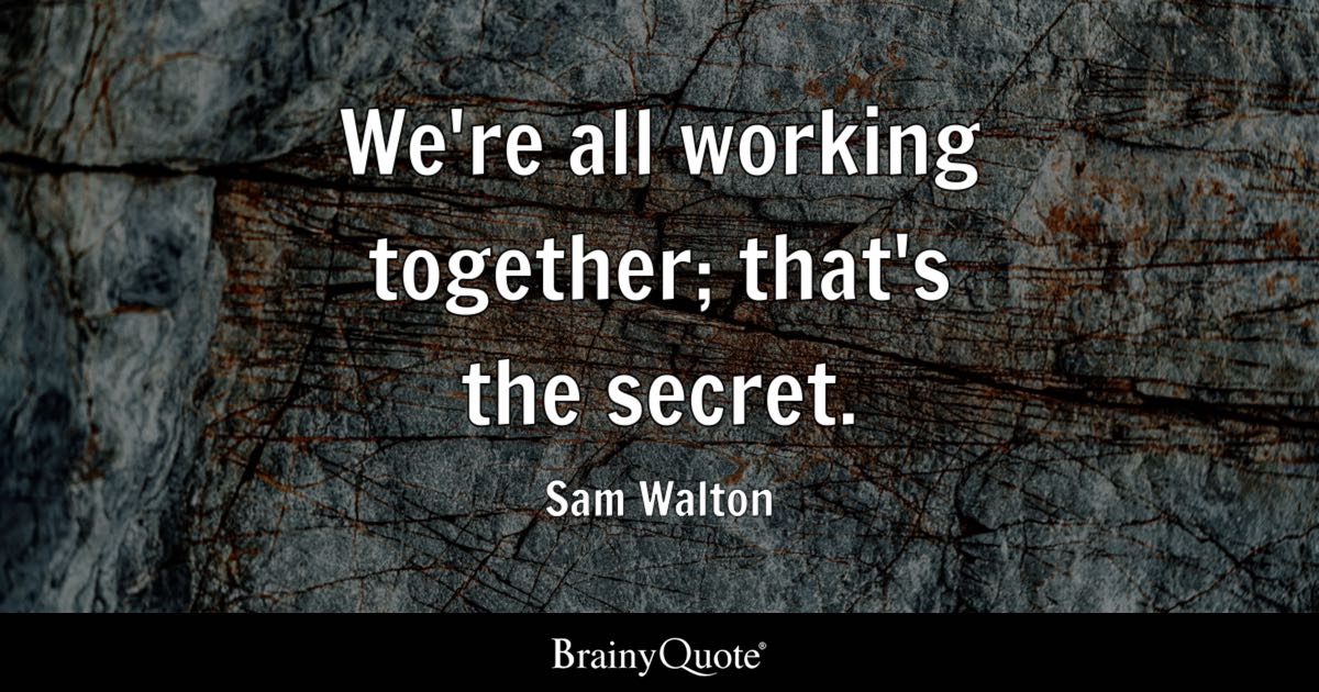we u0026 39 re all working together  that u0026 39 s the secret  - sam walton