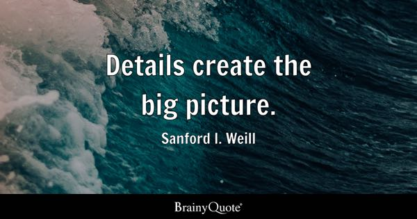 Details create the big picture. - Sanford I. Weill
