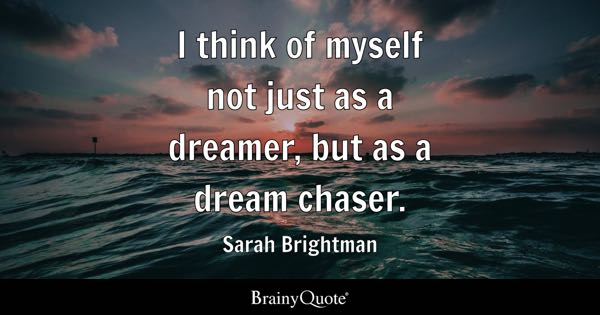 I think of myself not just as a dreamer, but as a dream chaser. - Sarah Brightman