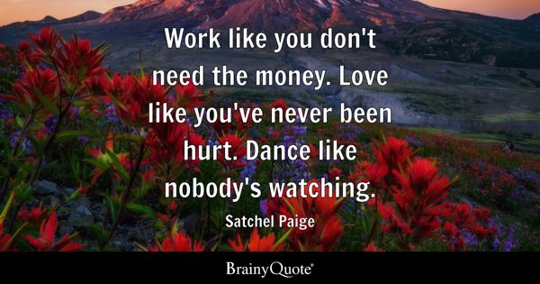 Work like you don't need the money. Love like you've never been hurt. Dance like nobody's watching. - Satchel Paige