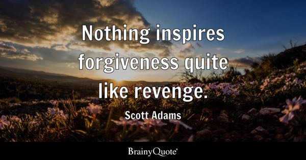 Nothing inspires forgiveness quite like revenge. - Scott Adams