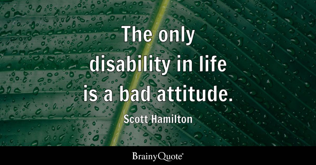 The Only Disability In Life Is A Bad Attitude Scott