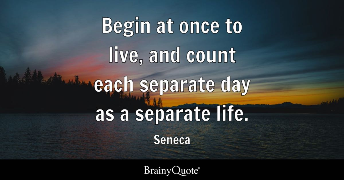 Seneca Begin At Once To Live And Count Each Separate Day
