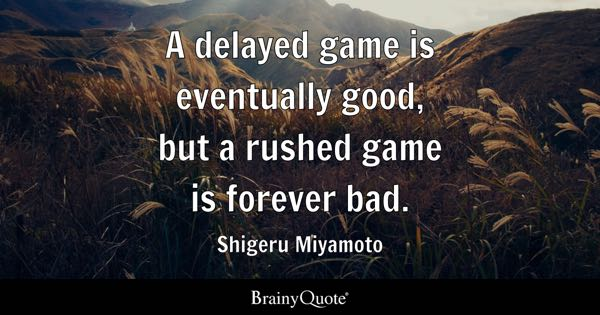 A delayed game is eventually good, but a rushed game is forever bad. - Shigeru Miyamoto