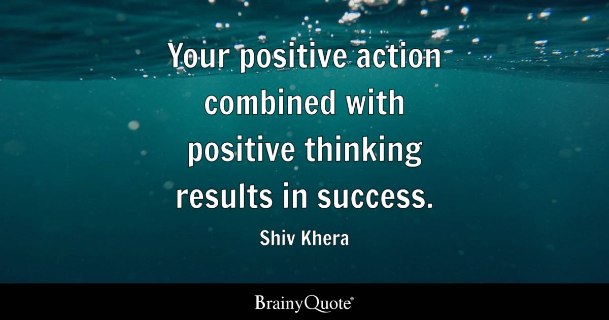 Your Positive Action Combined With Positive Thinking Results In Success.    Shiv Khera