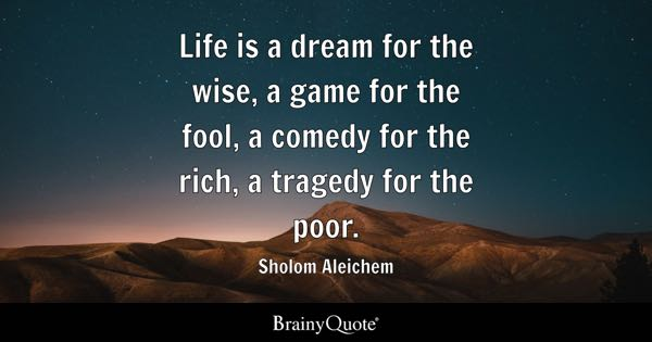 Life is a dream for the wise, a game for the fool, a comedy for the rich, a tragedy for the poor. - Sholom Aleichem