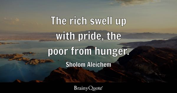 The rich swell up with pride, the poor from hunger. - Sholom Aleichem