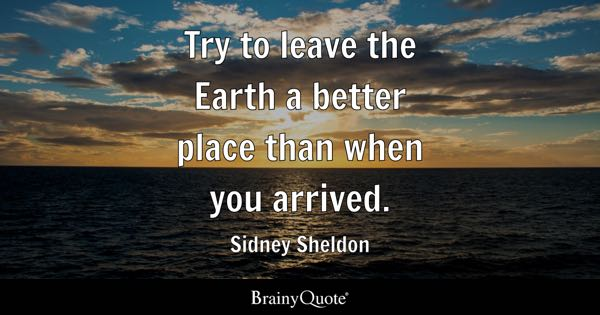 Try to leave the Earth a better place than when you arrived. - Sidney Sheldon