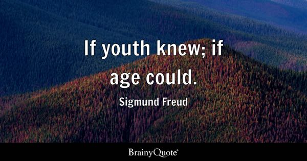 If youth knew; if age could. - Sigmund Freud